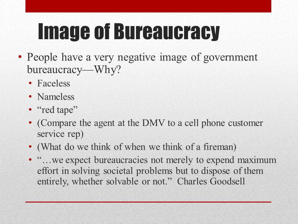 Image of Bureaucracy People have a very negative image of government bureaucracy—Why Faceless. Nameless.