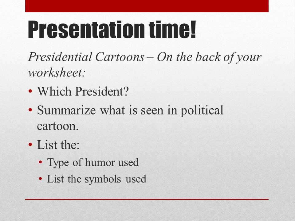 Presentation time! Presidential Cartoons – On the back of your worksheet: Which President Summarize what is seen in political cartoon.