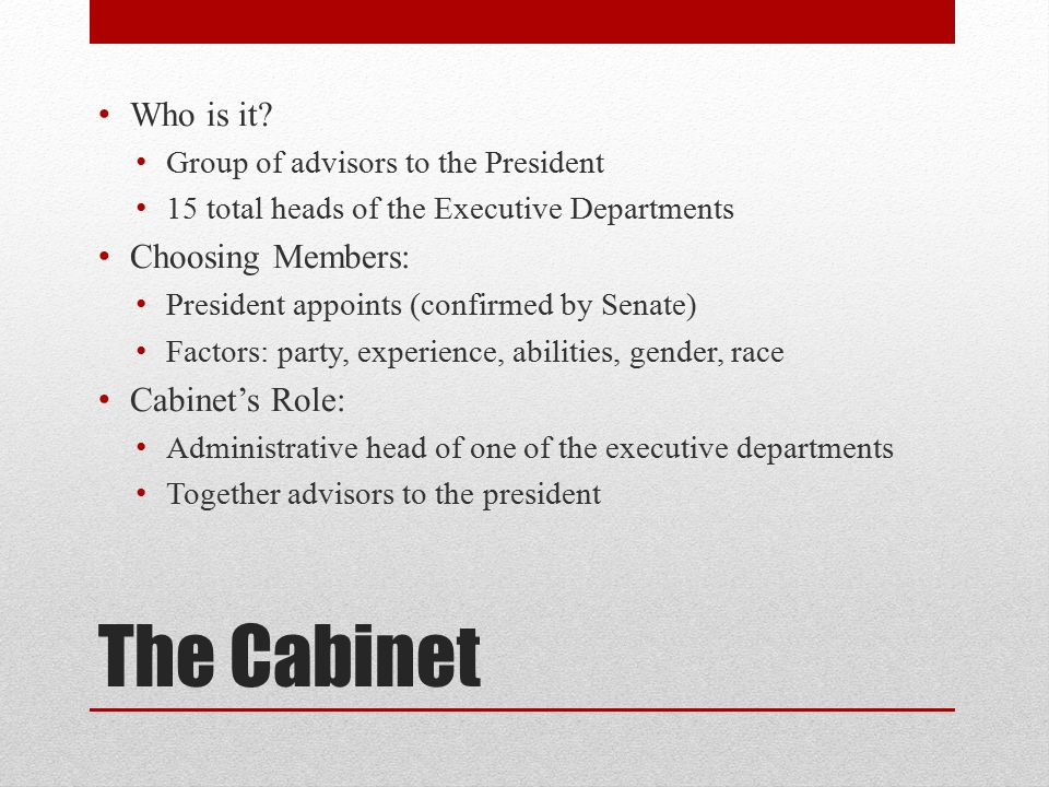 The Cabinet Who is it Choosing Members: Cabinet's Role: