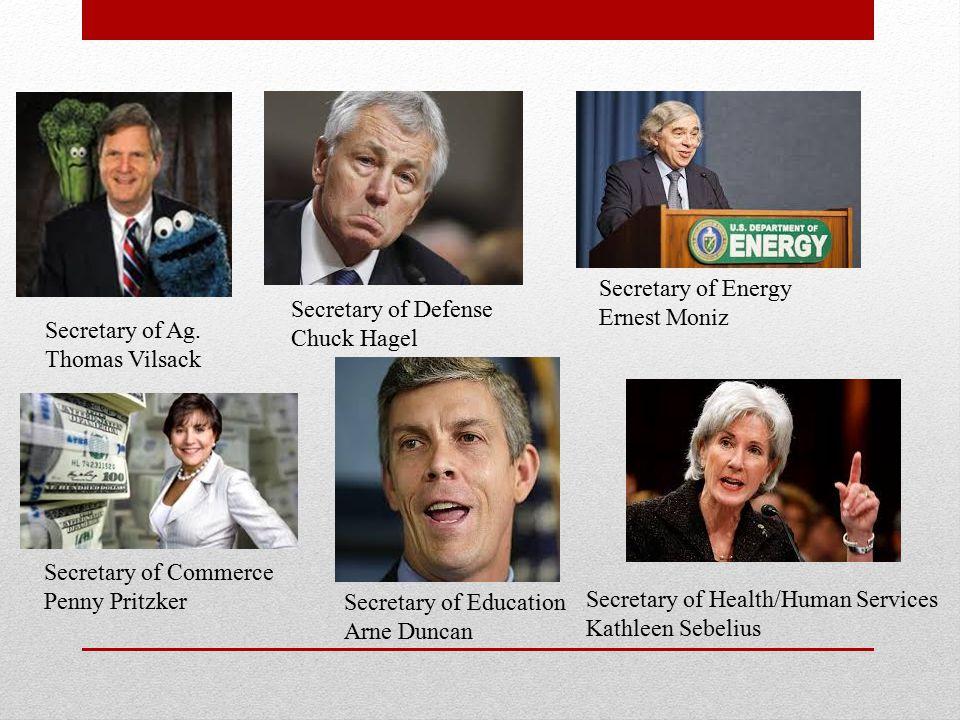 Secretary of Energy Ernest Moniz. Secretary of Defense. Chuck Hagel. Secretary of Ag. Thomas Vilsack.