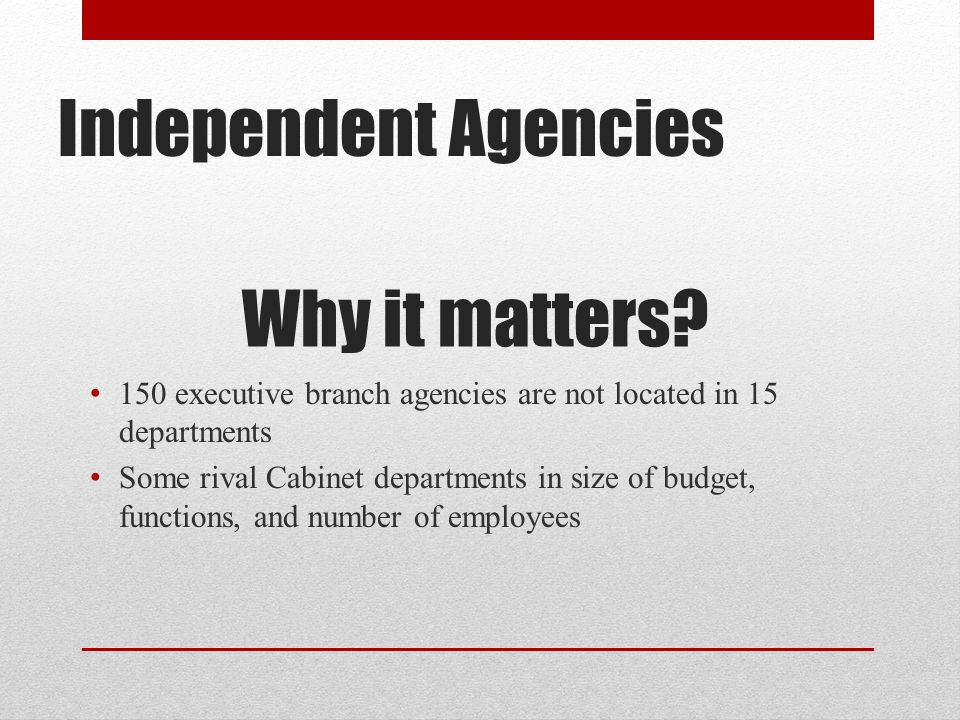 Independent Agencies Why it matters