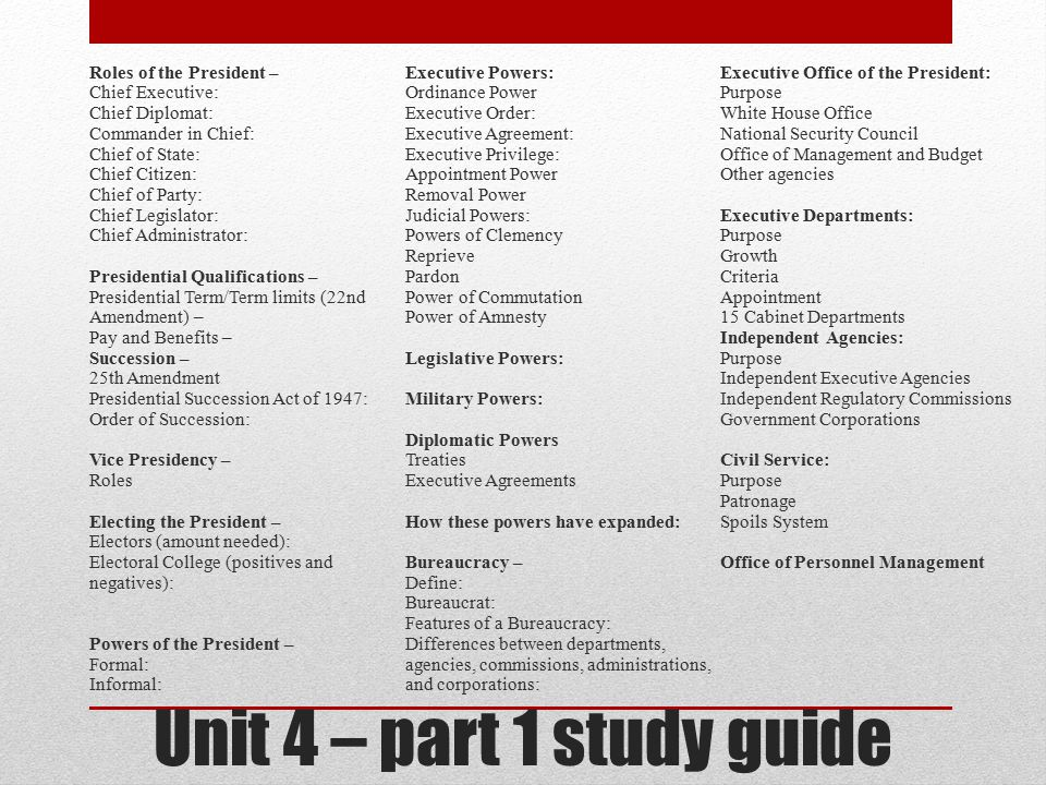 Roles of the President – Chief Executive: Chief Diplomat: Commander in Chief: Chief of State: Chief Citizen: Chief of Party: Chief Legislator: Chief Administrator: Presidential Qualifications – Presidential Term/Term limits (22nd Amendment) – Pay and Benefits – Succession – 25th Amendment Presidential Succession Act of 1947: Order of Succession: Vice Presidency – Roles Electing the President – Electors (amount needed): Electoral College (positives and negatives): Powers of the President – Formal: Informal: Executive Powers: Ordinance Power Executive Order: Executive Agreement: Executive Privilege: Appointment Power Removal Power Judicial Powers: Powers of Clemency Reprieve Pardon Power of Commutation Power of Amnesty Legislative Powers: Military Powers: Diplomatic Powers Treaties Executive Agreements How these powers have expanded: Bureaucracy – Define: Bureaucrat: Features of a Bureaucracy: Differences between departments, agencies, commissions, administrations, and corporations: Executive Office of the President: Purpose White House Office National Security Council Office of Management and Budget Other agencies Executive Departments: Growth Criteria Appointment 15 Cabinet Departments Independent Agencies: Independent Executive Agencies Independent Regulatory Commissions Government Corporations Civil Service: Patronage Spoils System Office of Personnel Management