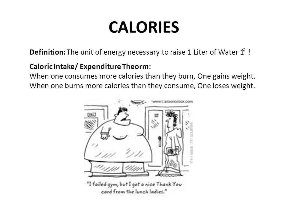 CALORIES Definition: The unit of energy necessary to raise 1 Liter of Water 1 ! Caloric Intake/ Expenditure Theorm: