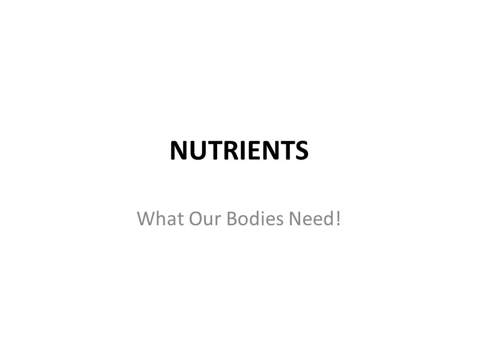 NUTRIENTS What Our Bodies Need!