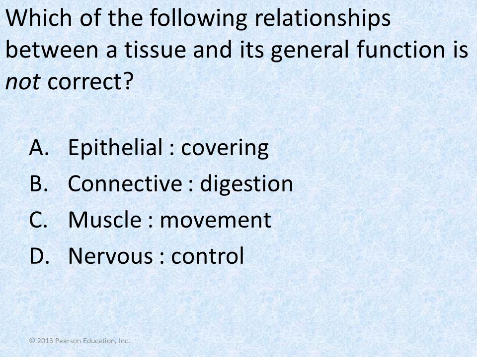 Which of the following relationships between a tissue and its general function is not correct