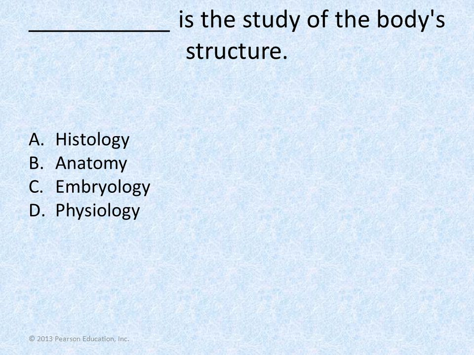 ___________ is the study of the body s structure.