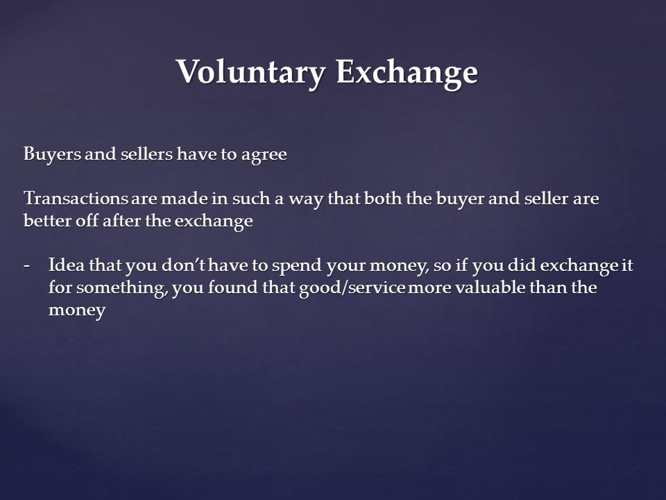 Voluntary Exchange Buyers and sellers have to agree