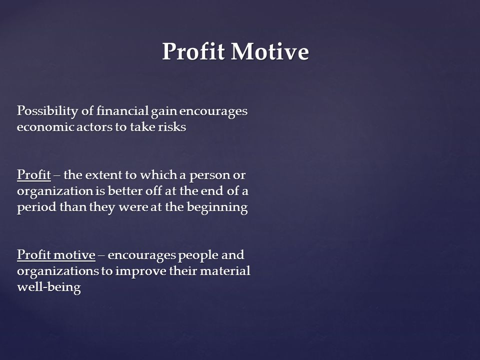 Profit Motive Possibility of financial gain encourages economic actors to take risks.