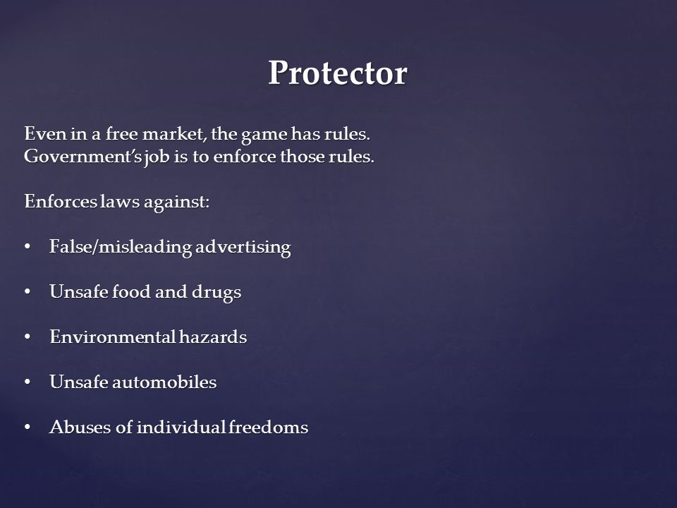 Protector Even in a free market, the game has rules. Government's job is to enforce those rules. Enforces laws against: