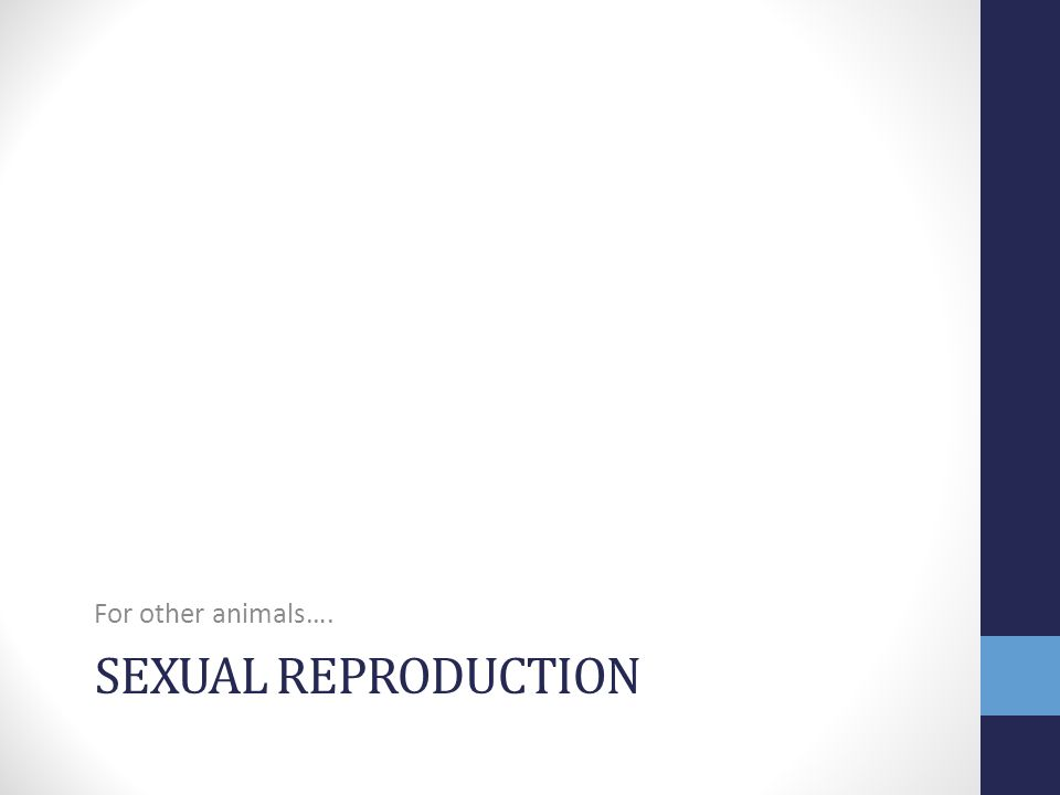For other animals…. sexual reproduction