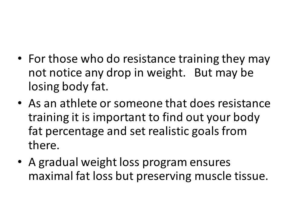 For those who do resistance training they may not notice any drop in weight. But may be losing body fat.