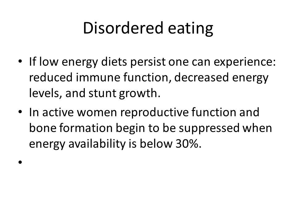 Disordered eating If low energy diets persist one can experience: reduced immune function, decreased energy levels, and stunt growth.