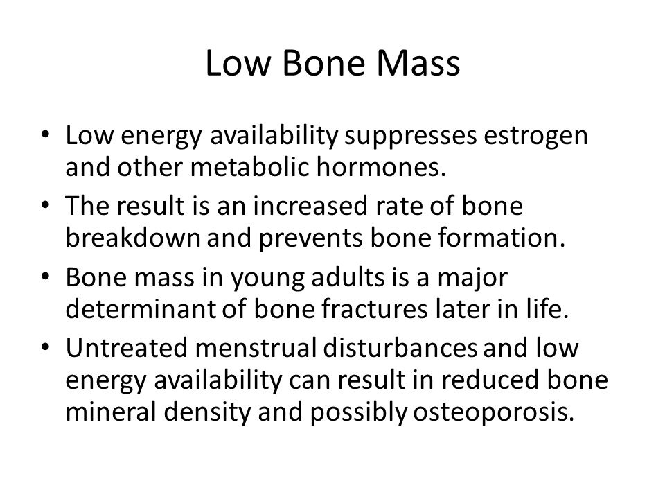 Low Bone Mass Low energy availability suppresses estrogen and other metabolic hormones.