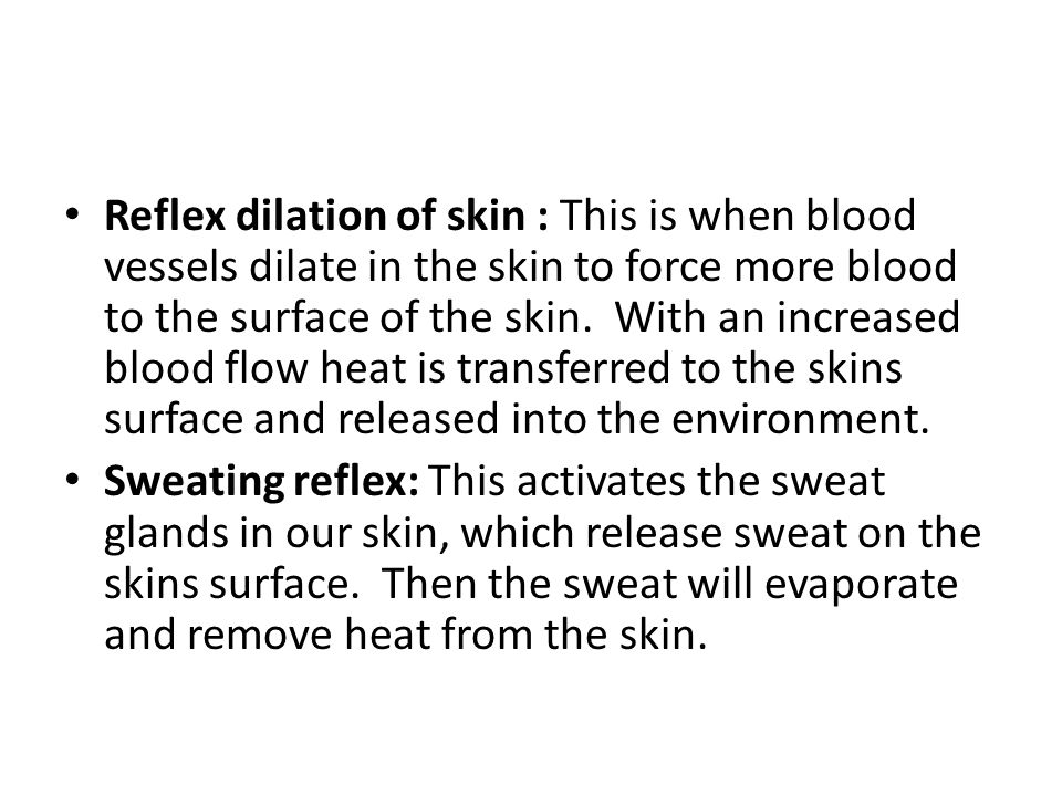 Reflex dilation of skin : This is when blood vessels dilate in the skin to force more blood to the surface of the skin. With an increased blood flow heat is transferred to the skins surface and released into the environment.
