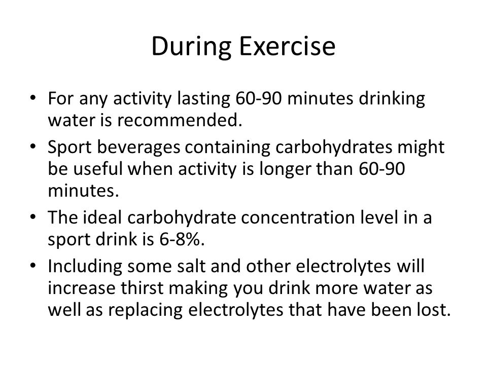 During Exercise For any activity lasting 60-90 minutes drinking water is recommended.