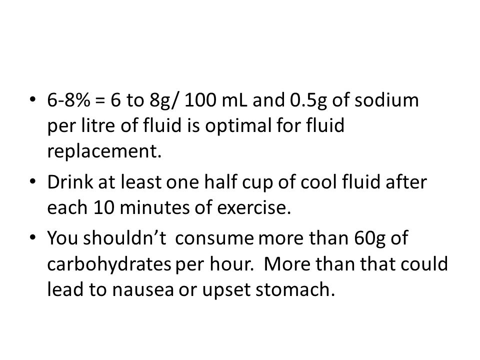 6-8% = 6 to 8g/ 100 mL and 0.5g of sodium per litre of fluid is optimal for fluid replacement.