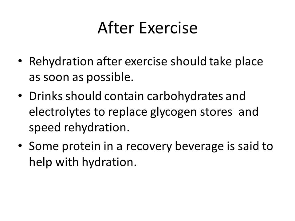 After Exercise Rehydration after exercise should take place as soon as possible.