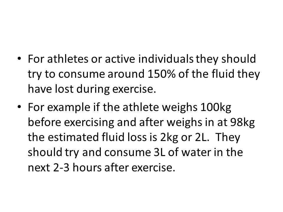 For athletes or active individuals they should try to consume around 150% of the fluid they have lost during exercise.