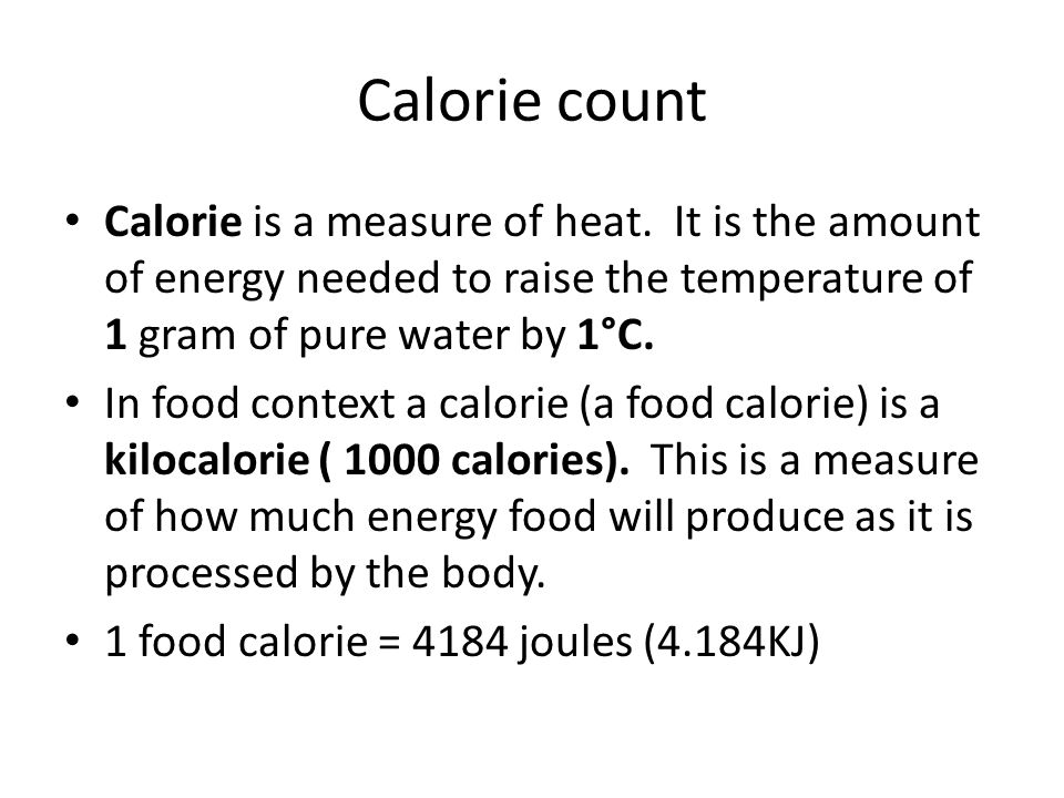 Calorie count Calorie is a measure of heat. It is the amount of energy needed to raise the temperature of 1 gram of pure water by 1°C.