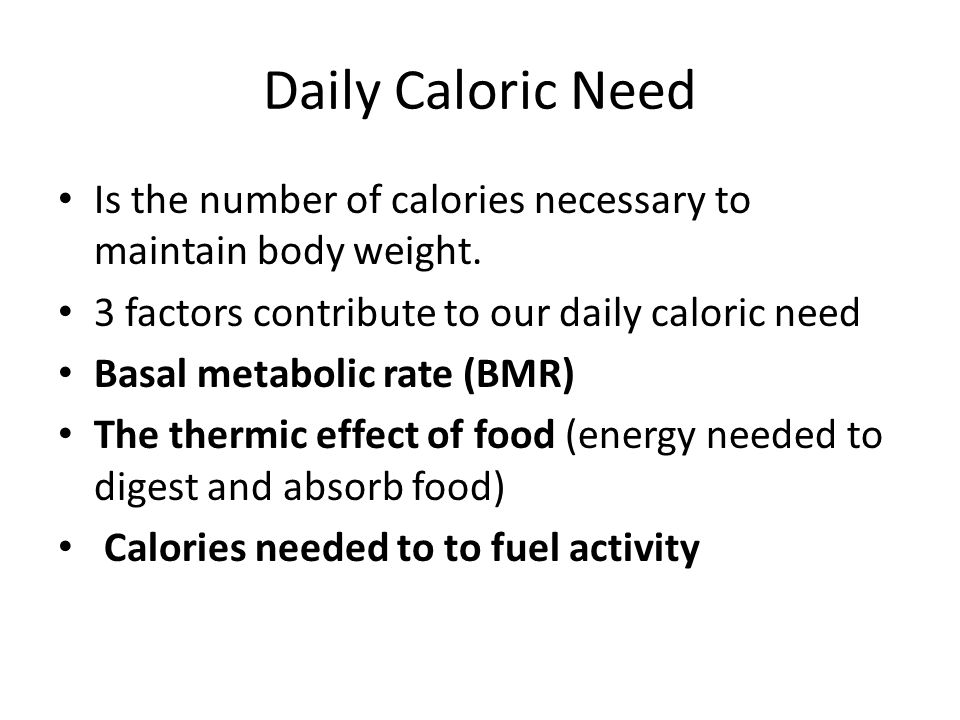 Daily Caloric Need Is the number of calories necessary to maintain body weight. 3 factors contribute to our daily caloric need.