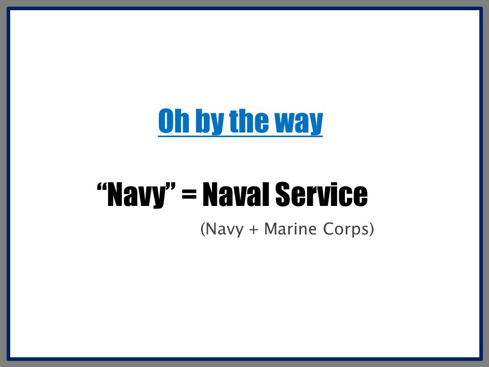 Oh by the way Navy = Naval Service (Navy + Marine Corps)