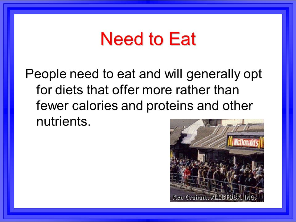 Need to Eat People need to eat and will generally opt for diets that offer more rather than fewer calories and proteins and other nutrients.