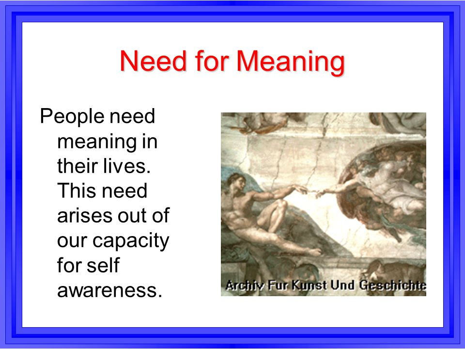 Need for Meaning People need meaning in their lives.