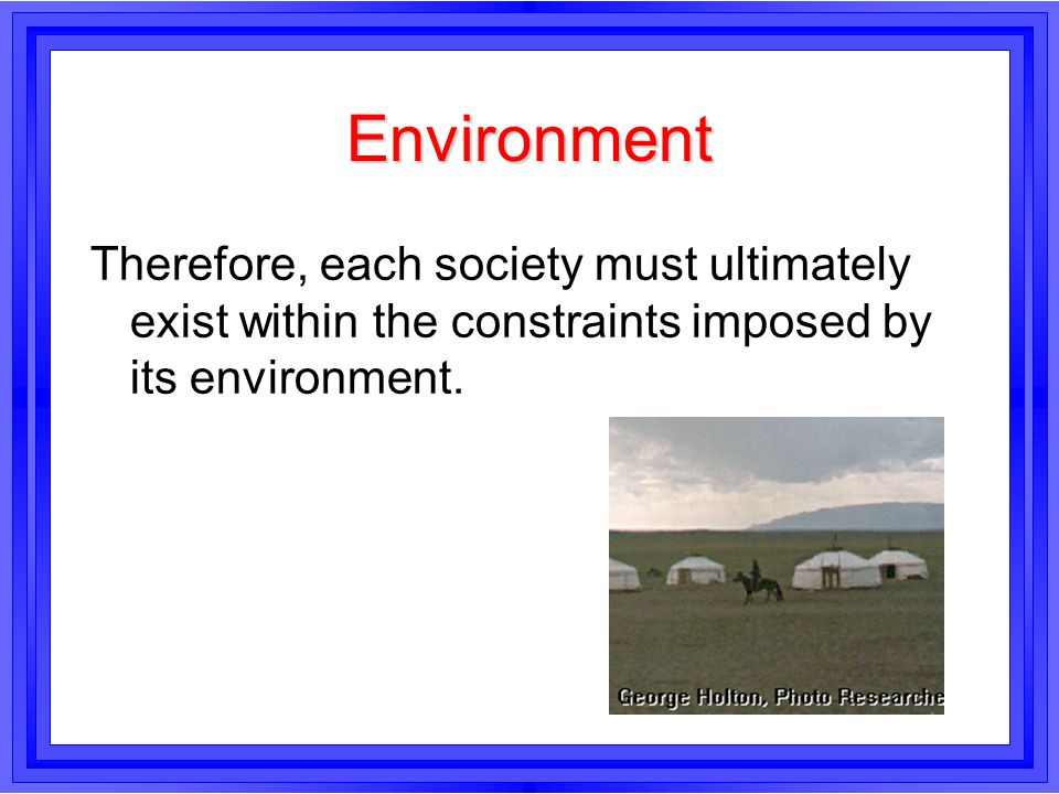 Environment Therefore, each society must ultimately exist within the constraints imposed by its environment.