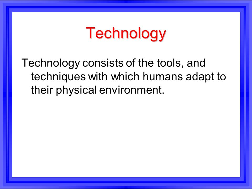 Technology Technology consists of the tools, and techniques with which humans adapt to their physical environment.
