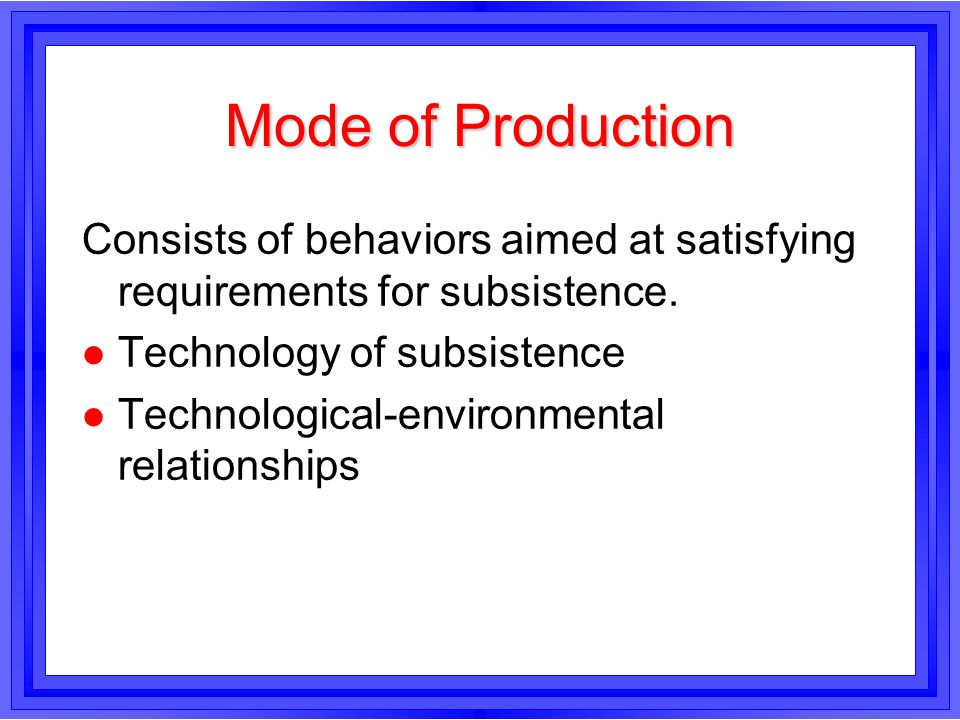 Mode of Production Consists of behaviors aimed at satisfying requirements for subsistence. Technology of subsistence.