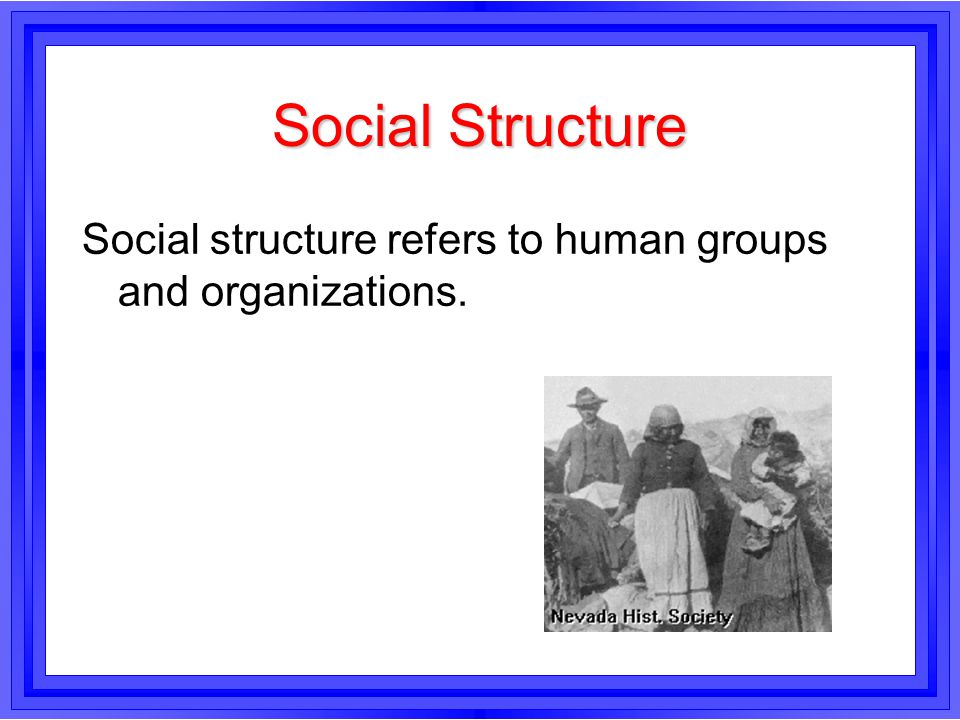 Social Structure Social structure refers to human groups and organizations.