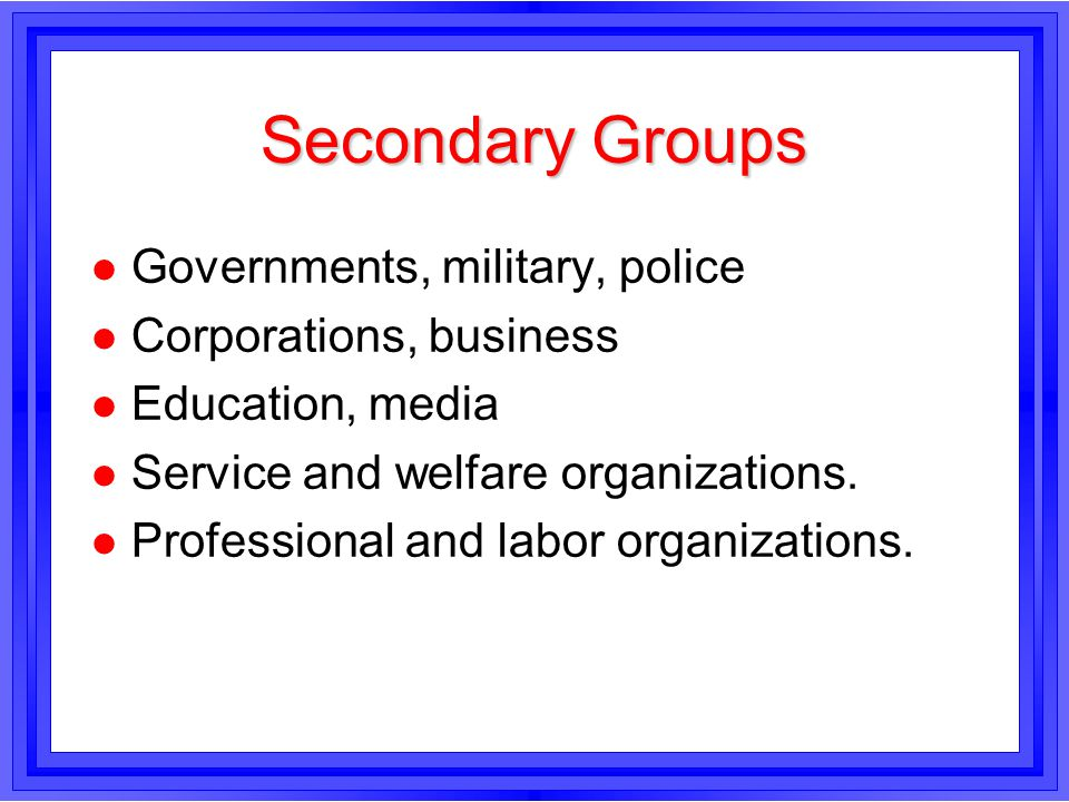 Secondary Groups Governments, military, police Corporations, business