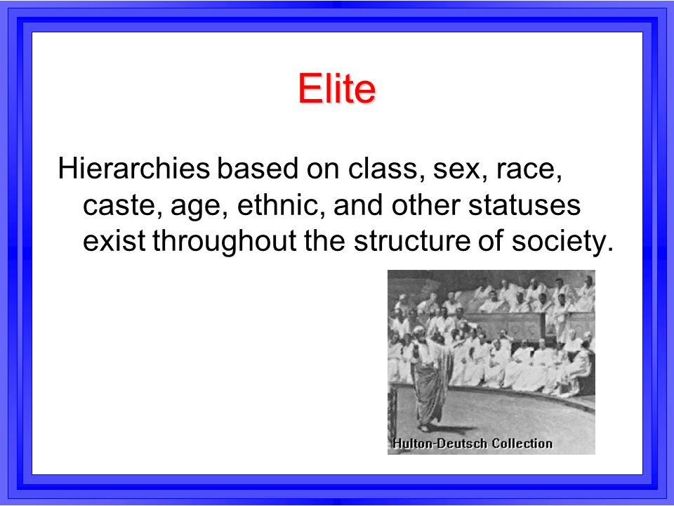Elite Hierarchies based on class, sex, race, caste, age, ethnic, and other statuses exist throughout the structure of society.