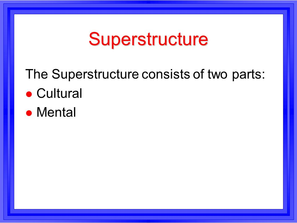 Superstructure The Superstructure consists of two parts: Cultural