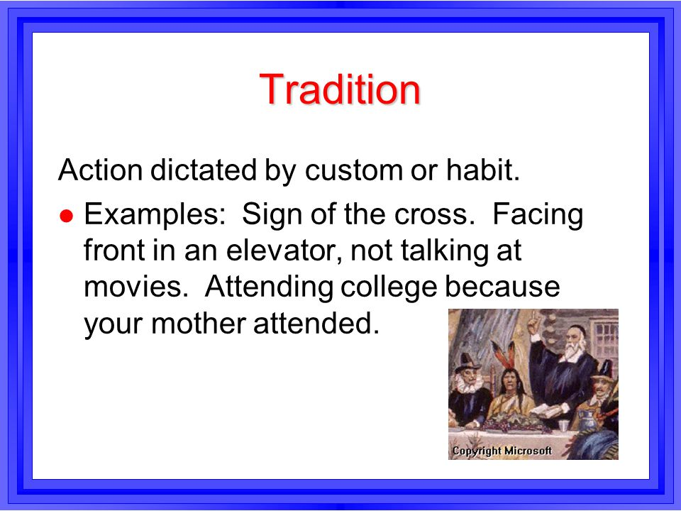 Tradition Action dictated by custom or habit.