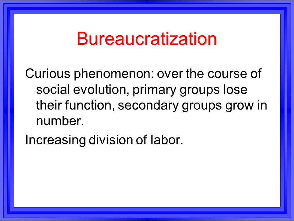 Bureaucratization Curious phenomenon: over the course of social evolution, primary groups lose their function, secondary groups grow in number.