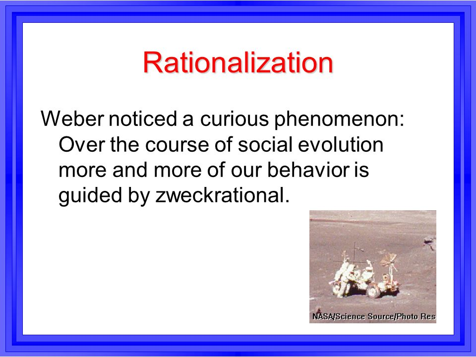 Rationalization Weber noticed a curious phenomenon: Over the course of social evolution more and more of our behavior is guided by zweckrational.