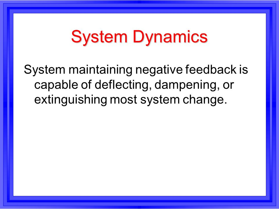 System Dynamics System maintaining negative feedback is capable of deflecting, dampening, or extinguishing most system change.