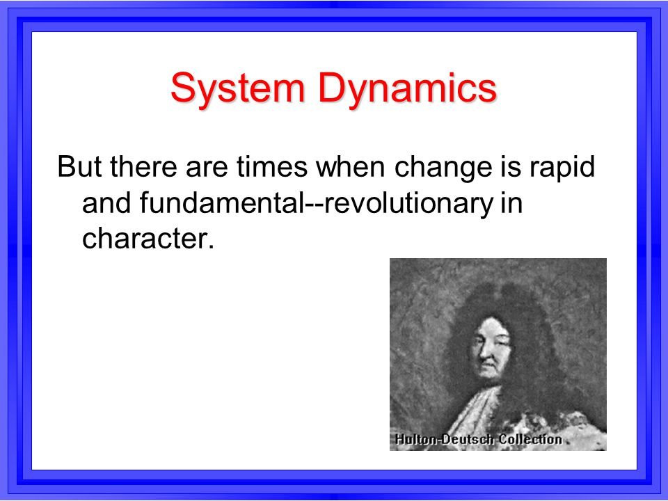 System Dynamics But there are times when change is rapid and fundamental--revolutionary in character.