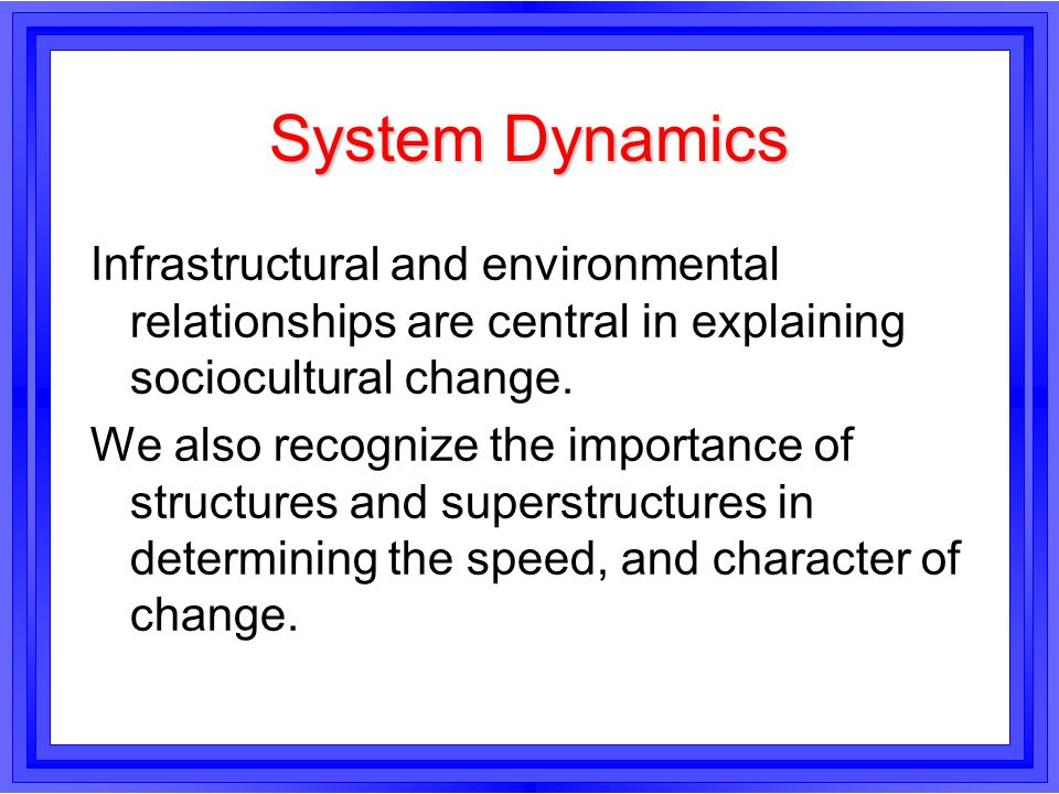 System Dynamics Infrastructural and environmental relationships are central in explaining sociocultural change.