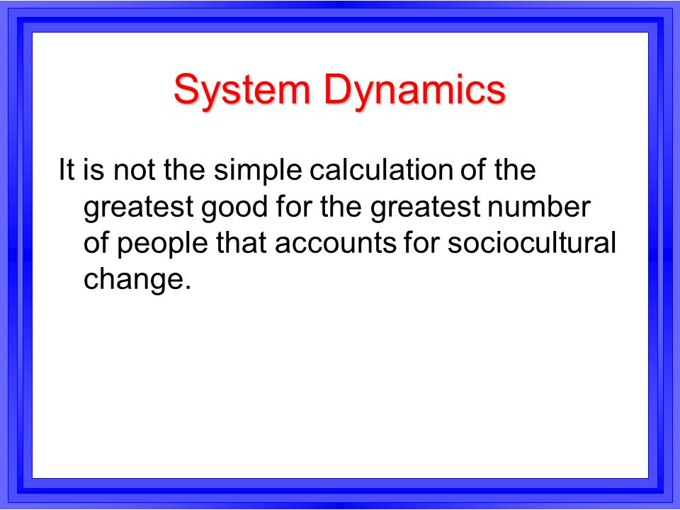System Dynamics It is not the simple calculation of the greatest good for the greatest number of people that accounts for sociocultural change.