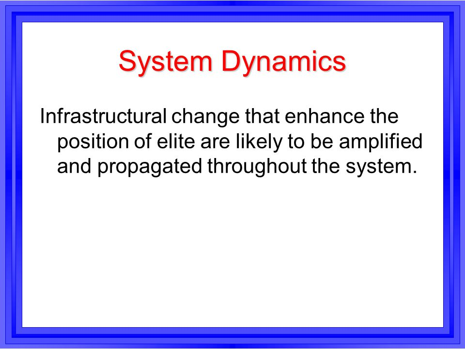 System Dynamics Infrastructural change that enhance the position of elite are likely to be amplified and propagated throughout the system.