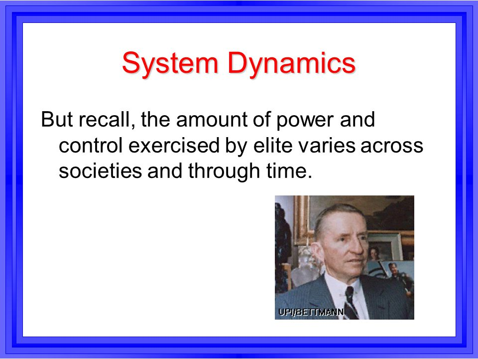 System Dynamics But recall, the amount of power and control exercised by elite varies across societies and through time.