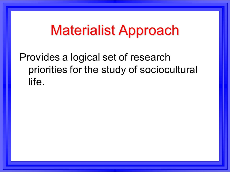 Materialist Approach Provides a logical set of research priorities for the study of sociocultural life.