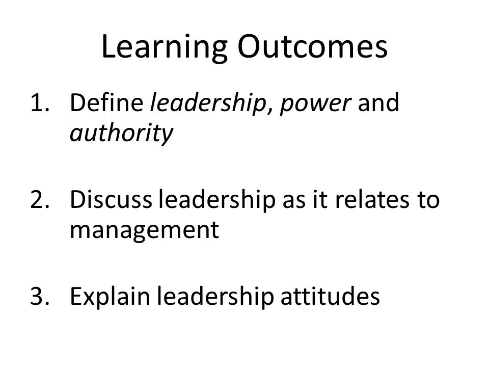 Learning Outcomes Define leadership, power and authority