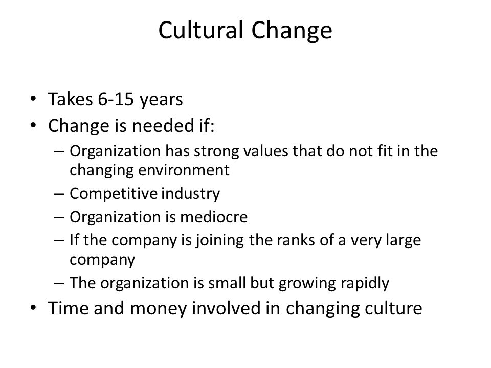 Cultural Change Takes 6-15 years Change is needed if: