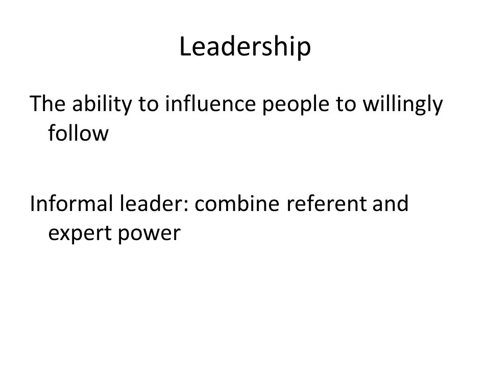 Leadership The ability to influence people to willingly follow Informal leader: combine referent and expert power