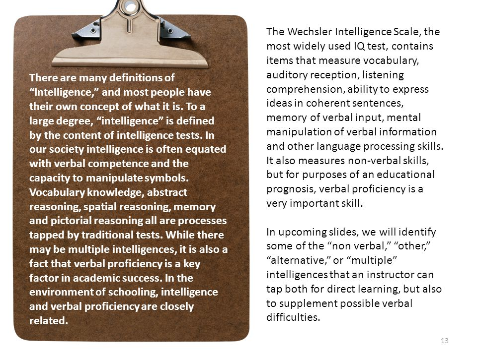 The Wechsler Intelligence Scale, the most widely used IQ test, contains items that measure vocabulary, auditory reception, listening comprehension, ability to express ideas in coherent sentences, memory of verbal input, mental manipulation of verbal information and other language processing skills. It also measures non-verbal skills, but for purposes of an educational prognosis, verbal proficiency is a very important skill.