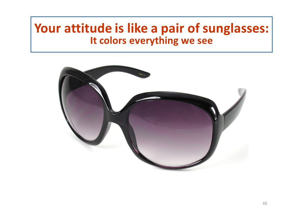 Your attitude is like a pair of sunglasses: