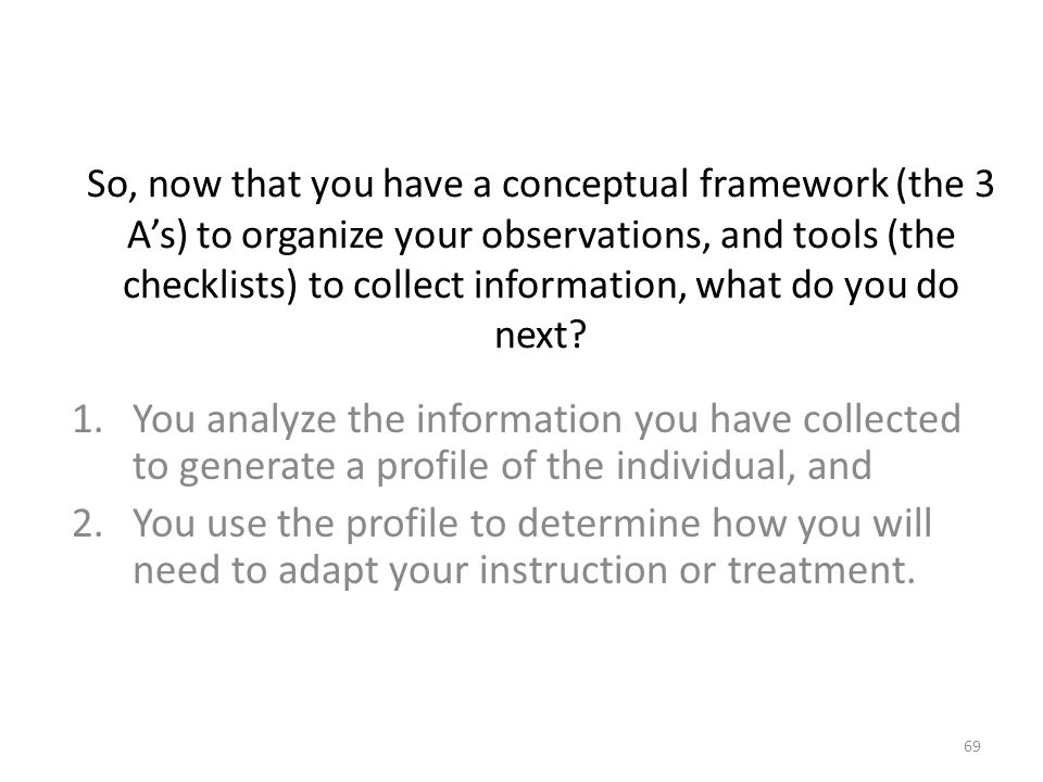 So, now that you have a conceptual framework (the 3 A's) to organize your observations, and tools (the checklists) to collect information, what do you do next